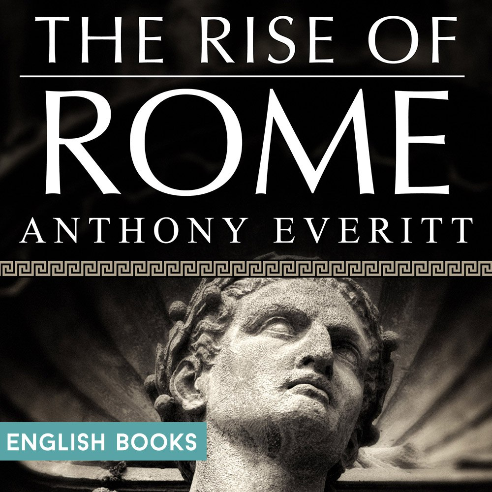 Anthony Everitt — The Rise Of Rome