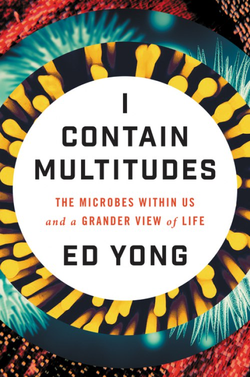 Ed Yong – I Contain Multitudes: The Microbes Within Us And A Grander View Of Life