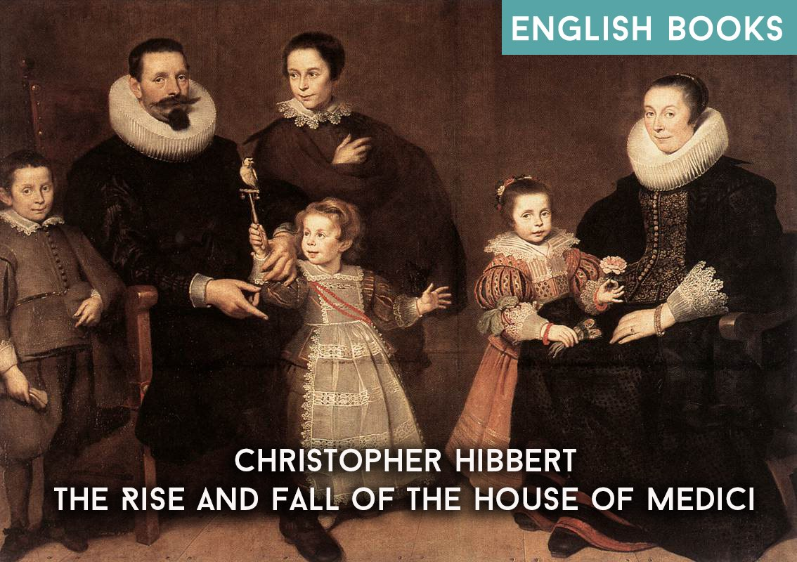 Christopher Hibbert — The Rise And Fall Of The House Of Medici