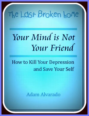 Adam Alvarado-Your Mind Is Not Your Friend: How To Kill Your Depression And Save Your Self