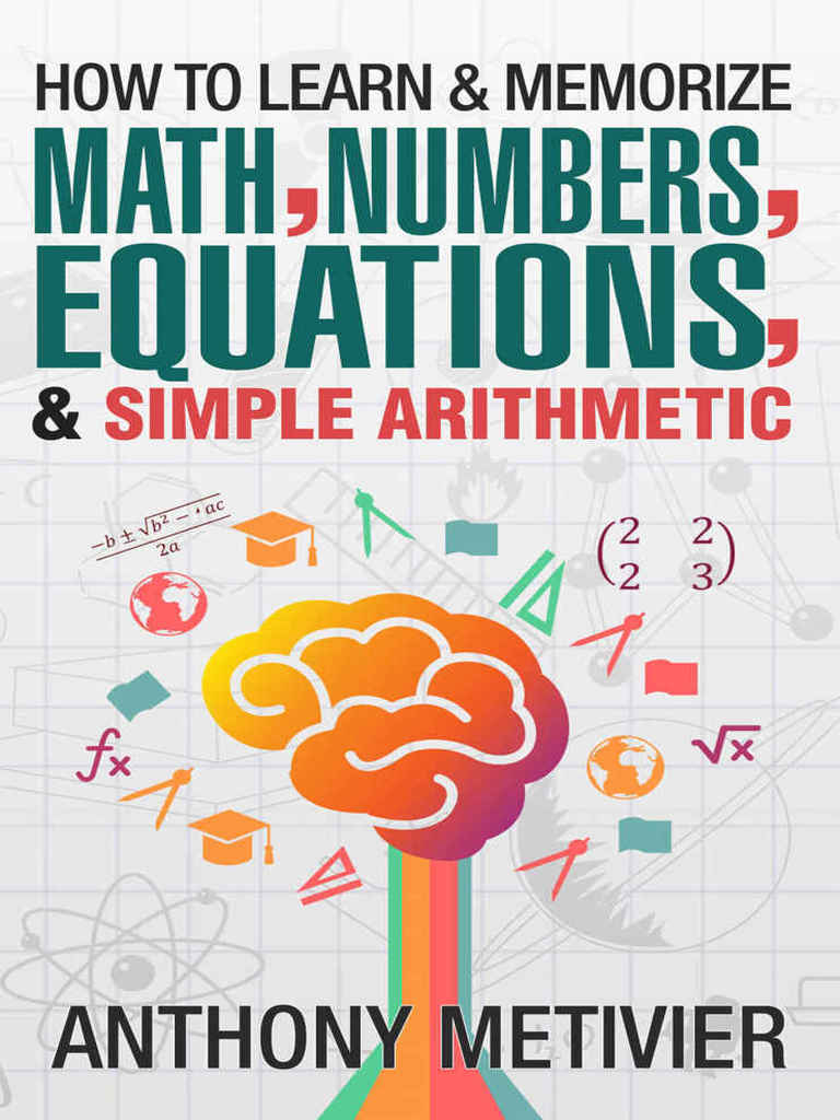Anthony Metivier – How To Learn And Memorize Mathematics, Numbers, Equations, And Simple Arithmetic