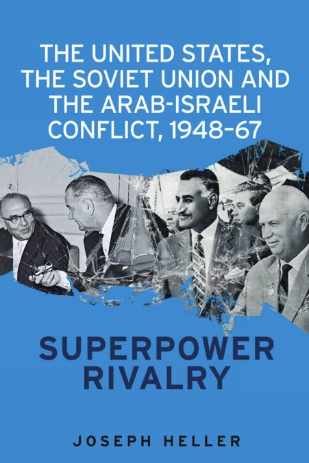 The United States, The Soviet Union And The Arab-Israeli Conflict, 1948-67: Superpower Rivalry – Joseph Heller
