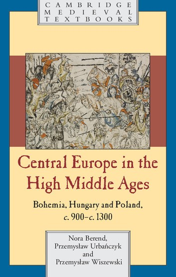 Central Europe In The High Middle Ages: Bohemia, Hungary And Poland, C