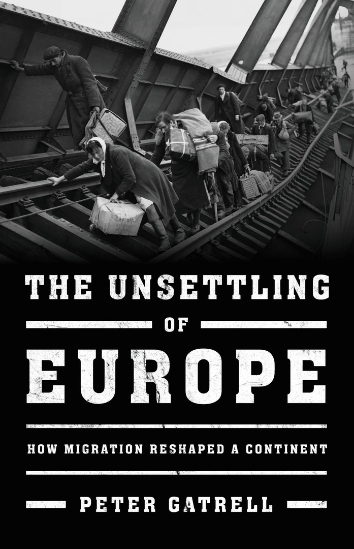The Unsettling Of Europe: How Migration Reshaped A Continent – Peter Gatrell