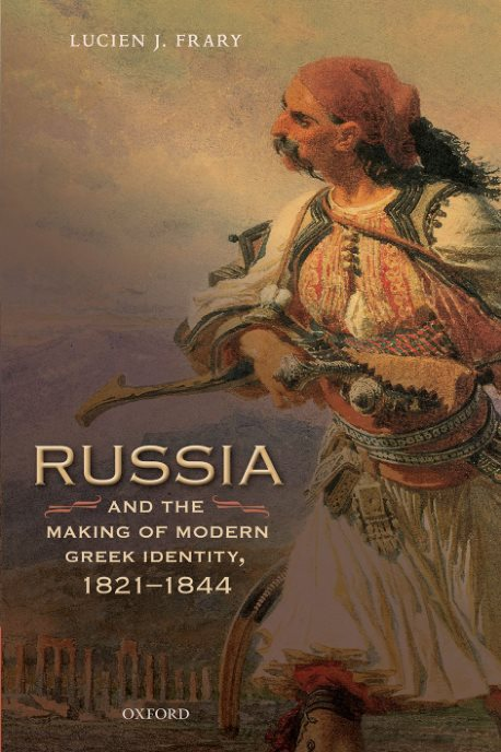 Russia And The Making Of Modern Greek Identity, 1821-1844 – Lucien J
