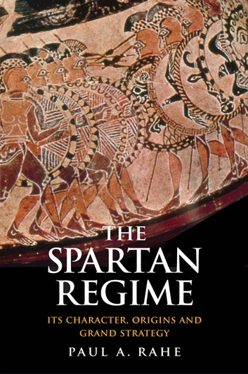 The Spartan Regime: Its Character, Origins, And Grand Strategy – Paul Anthony Rahe