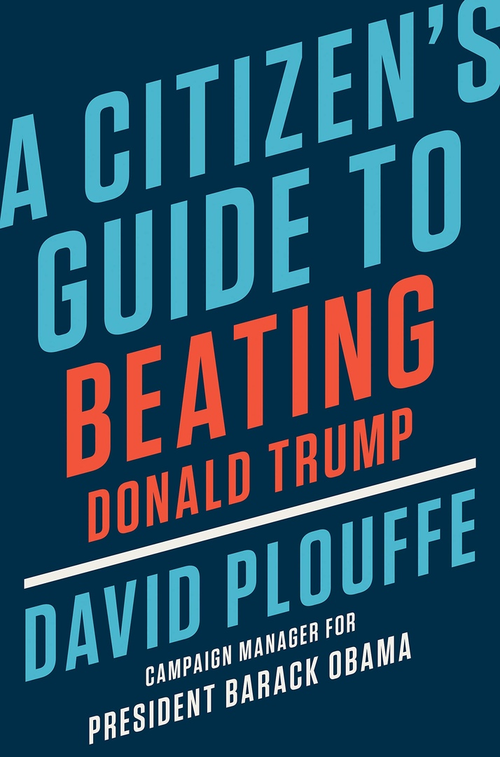 David Plouffe – A Citizen's Guide To Beating Donald Trump