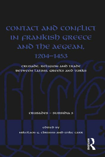 Contact And Conflict In Frankish Greece And The Aegean, 1204-1453: Crusade, Religion And Trade Between Latins, Greeks And Turks – Nikolaos G