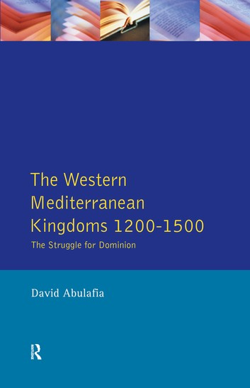 The Western Mediterranean Kingdoms: The Struggle For Dominion, 1200-1500 – David H