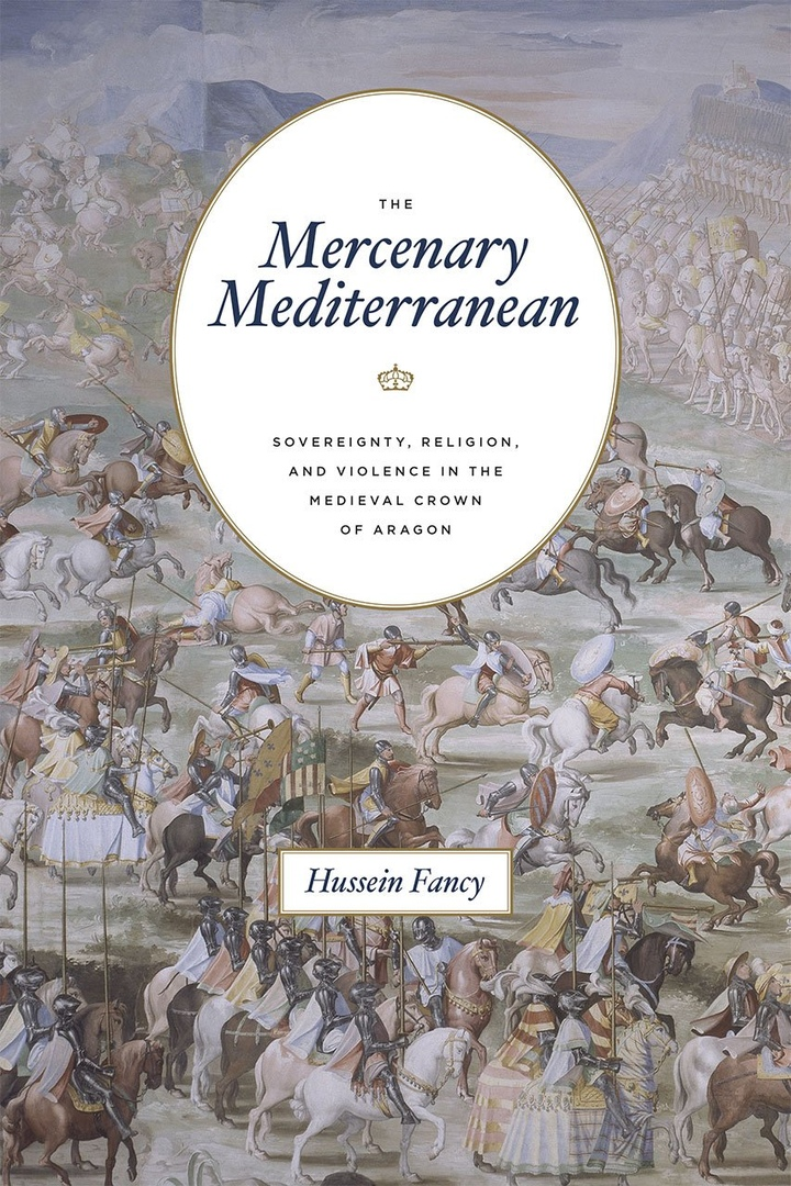 The Mercenary Mediterranean: Sovereignty, Religion, And Violence In The Medieval Crown Of Aragon – Hussein Fancy