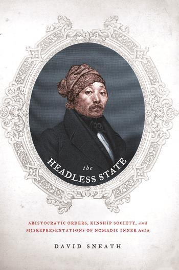 The Headless State: Aristocratic Orders, Kinship Society, And Misrepresentations Of Nomadic Inner Asia – David Sneath