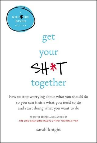 Get Your Sh*t Together: How To Stop Worrying About What You Should Do So You Can Finish What You Need To Do And Start Doing What You Want To Do (A No F*cks Given Guide)