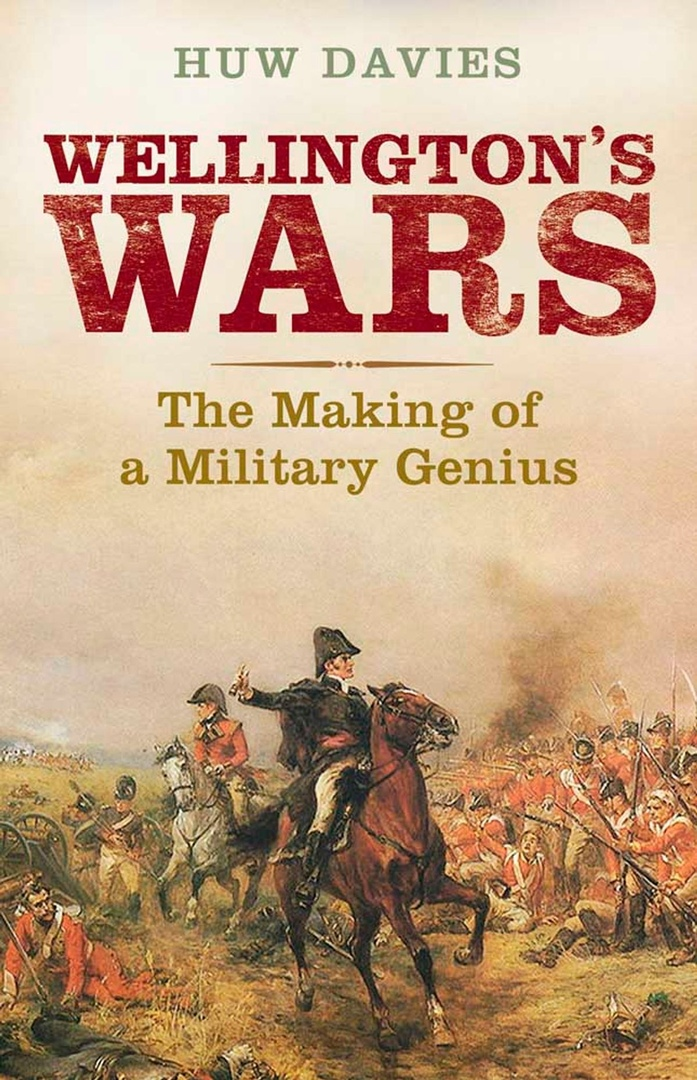 Wellington's Wars: The Making Of A Military Genius – Huw Davies