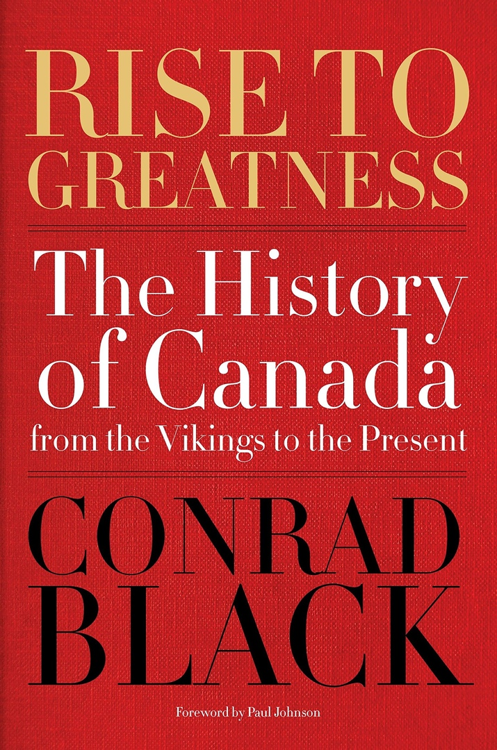 Rise To Greatness: The History Of Canada From The Vikings To The Present – Conrad Black