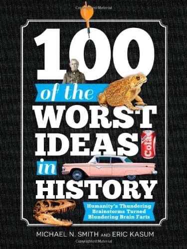 100 Of The Worst Ideas In History – Humanity's Thundering Brainstorms Turned Blundering Brain Farts