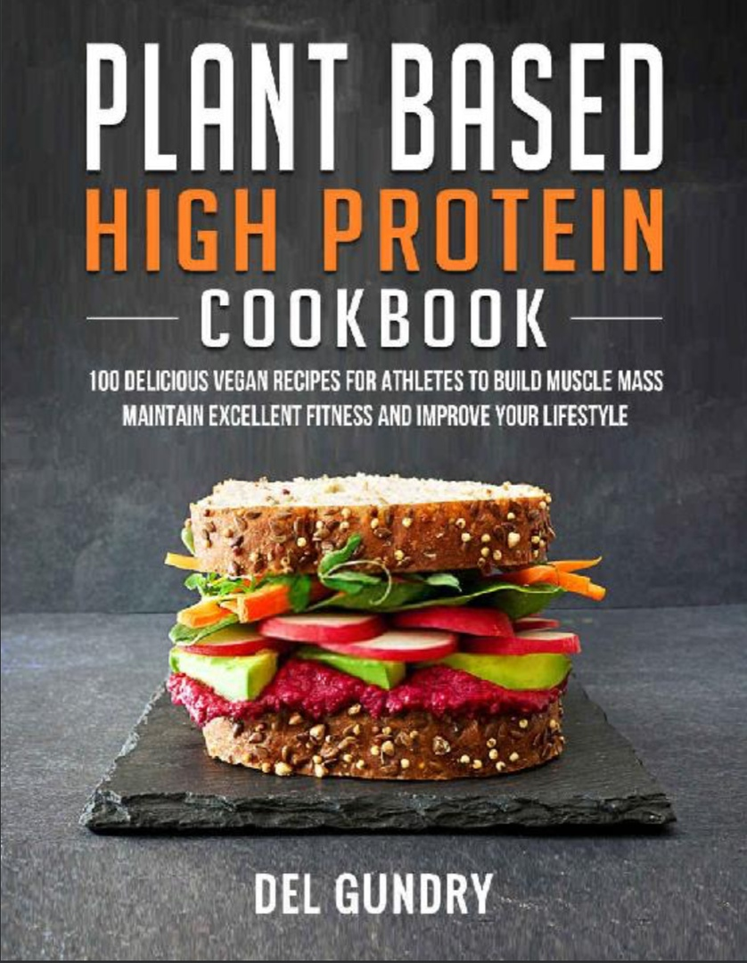 Plant Based High Protein Cookbook: 100 Delicious Vegan Recipes For Athletes To Build Muscle Mass Maintain Excellent Fitness… By Del Gundry