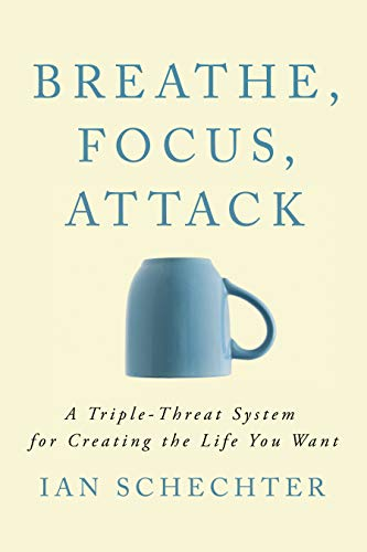 Breathe, Focus, Attack: A Triple – Threat System For Creating The Life You Want By Ian Schechter