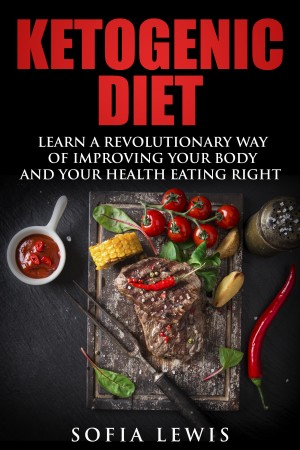 Ketogenic Diet: Learn A Revolutionary Way Of Improving Your Body And Your Health Eating Right By Sofia Lewis