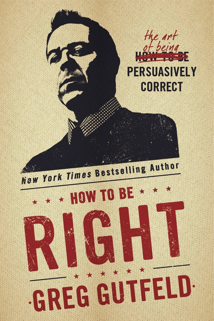 How To Be Right: The Art Of Being Persuasively Correct By Greg Gutfeld