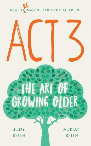 Act 3: The Art Of Growing Older By Judy Reith, Adrian Reith