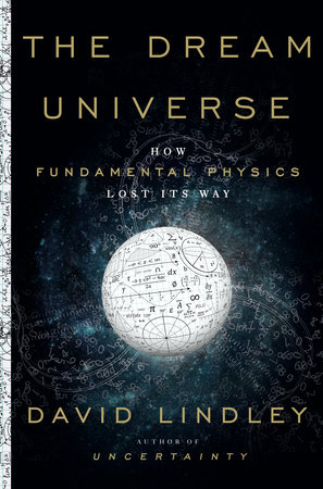 The Dream Universe: How Fundamental Physics Lost Its Way By David Lindley