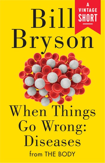 When Things Go Wrong: Diseases: From The Body By Bill Bryson