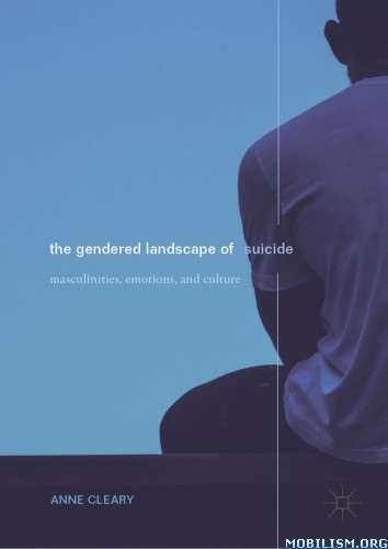 The Gendered Landscape Of Suicide: Masculinities, Emotions, And Culture By Anne Cleary