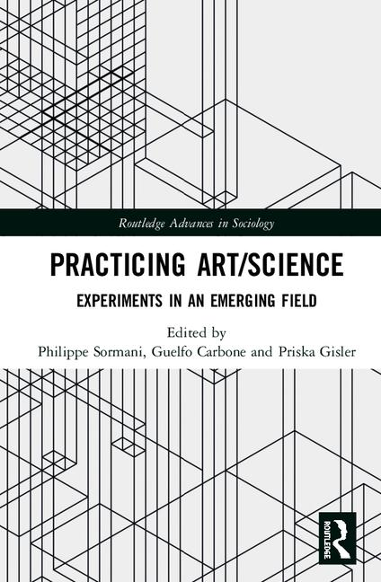 Practicing Art/Science: Experiments In An Emerging Field By Philippe Sormani, Guelfo Carbone, Priska Gisler