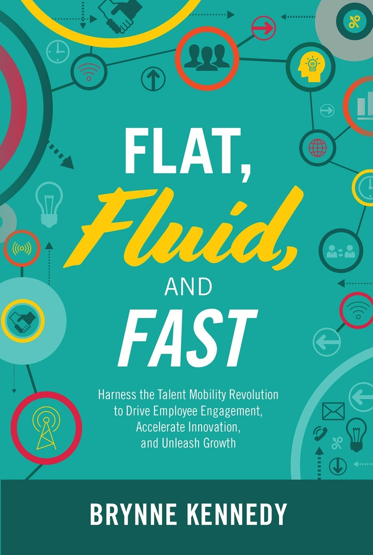 Flat, Fluid, And Fast: Harness The Talent Mobility Revolution To Drive Employee Engagement, Accelerate Innovation, And