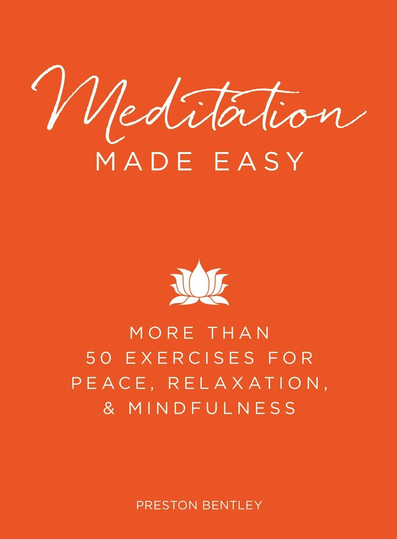 Meditation Made Easy: More Than 50 Exercises For Peace, Relaxation, And Mindfulness (Made Easy) By Preston Bentley
