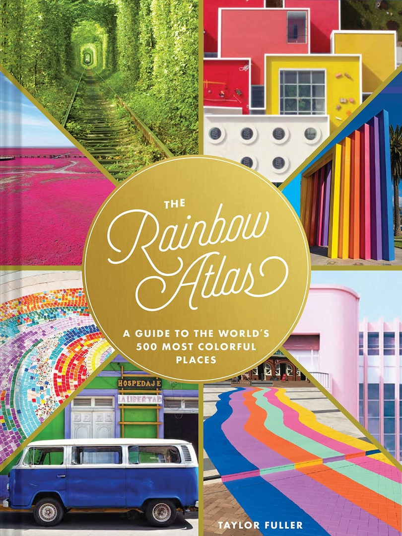 The Rainbow Atlas: A Guide To The World's 500 Most Colorful Places By Taylor Fuller