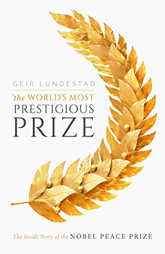 The World's Most Prestigious Prize: The Inside Story Of The Nobel Peace Prize