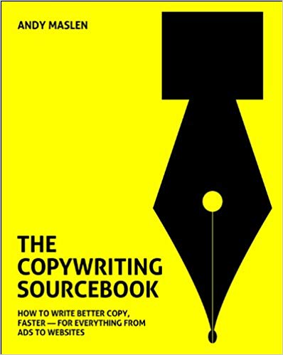 The Copywriting Sourcebook: How To Write Better Copy Faster For Everything From Ads To Websites By Andy Maslen