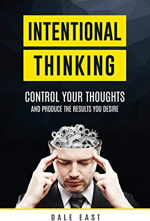 Intentional Thinking: Control Your Thoughts And Produce The Results You Desire By Dale East