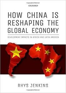 How China Is Reshaping The Global Economy: Development Impacts In Africa And Latin America