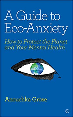 A Guide To Eco-Anxiety: How To Protect The Planet And Your Mental Health By Anouchka Grose