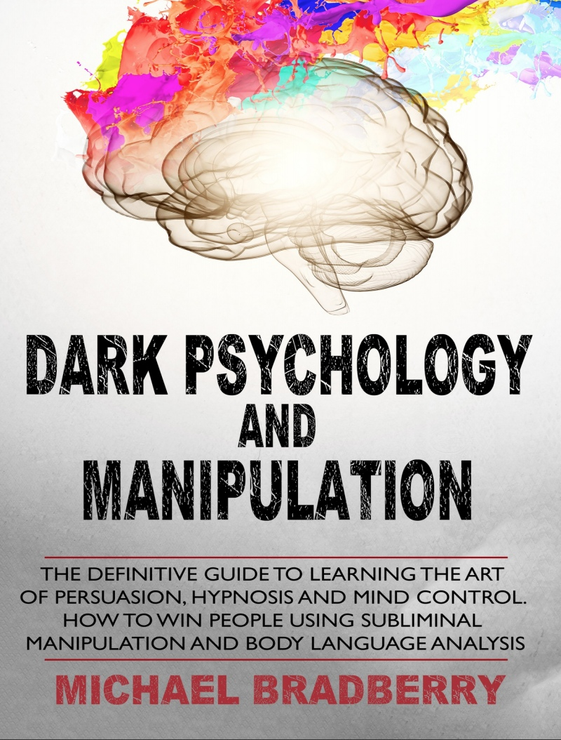 Dark Psychology And Manipulation: The Definitive Guide To Learning The Art Of Persuasion, Hypnosis And Mind Control By Michael Bradberry