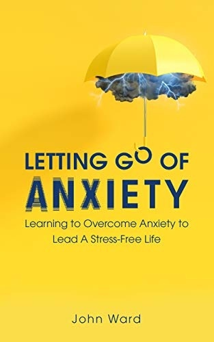 Letting Go Of Anxiety: A Guide On Eliminating Stress And Worry From Your Life