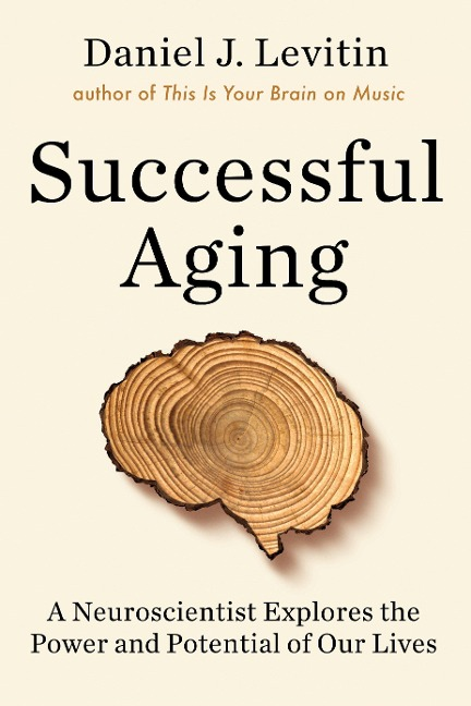 Successful Aging: A Neuroscientist Explores The Power And Potential Of Our Lives By Daniel J Levitin