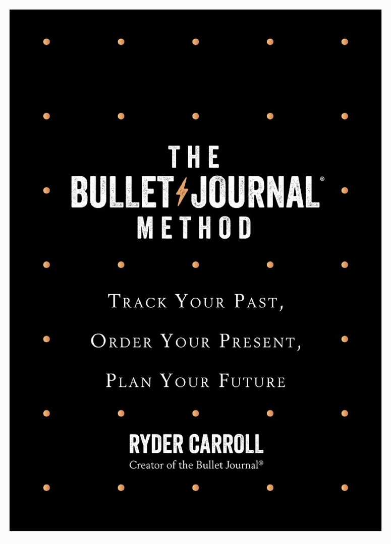 The Bullet Journal Method: Track The Past, Order The Present, Design The Future (Carroll, 2018)
