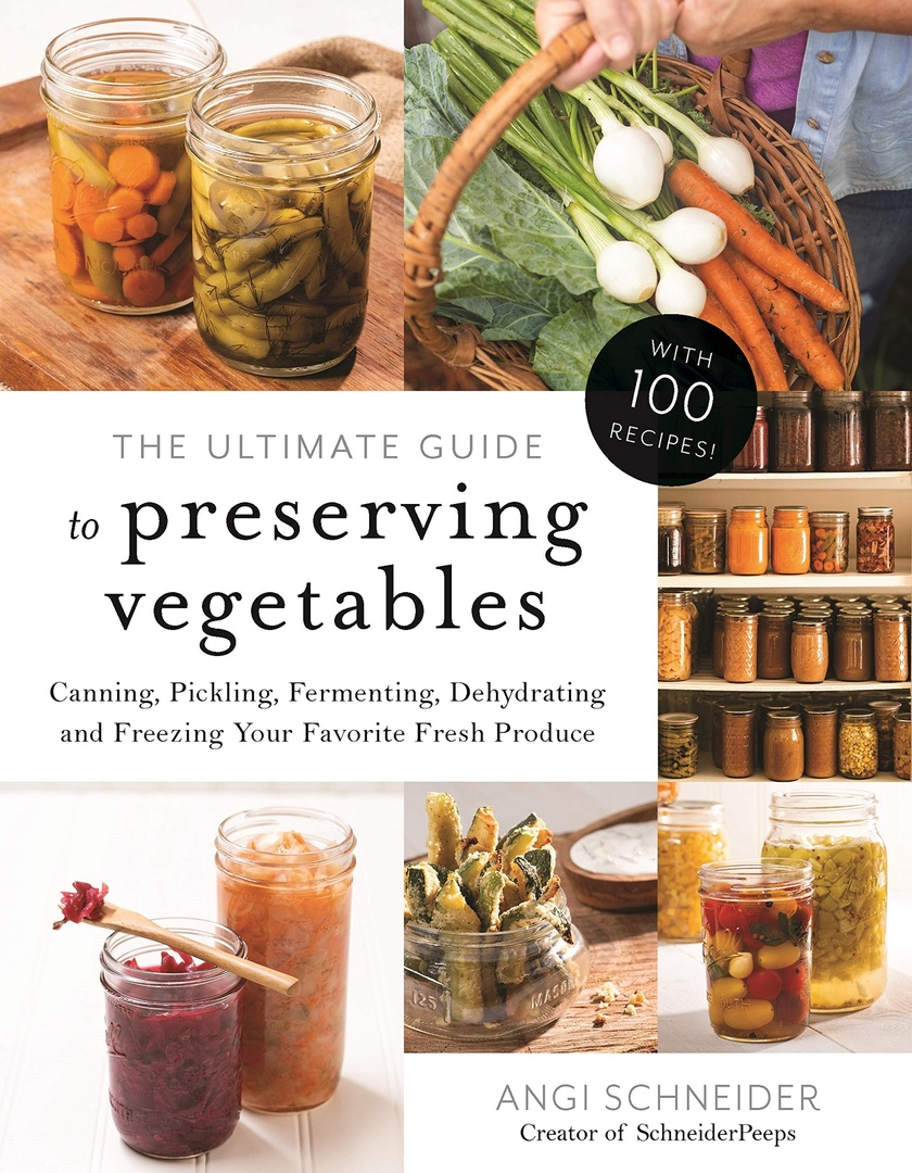 The Ultimate Guide To Preserving Vegetables: Canning, Pickling, Fermenting, Dehydrating And Freezing Your Favorite Fresh Produce By Angi Schneider