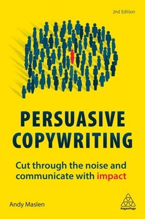 Persuasive Copywriting: Cut Through The Noise And Communicate With Impact, 2nd Edition