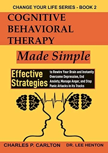 Cognitive Behavioral Therapy Made Simple: Effective Strategies To Rewire Your Brain And Instantly Overcome Depression