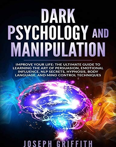 Dark Psychology And Manipulation: Improve Your Life: The Ultimate Guide To Learning The Art Of Persuasion, Emotional Influence, NLP Secrets, Hypnosis, Body Language, And Mind Control Techniques By Joseph Griffith