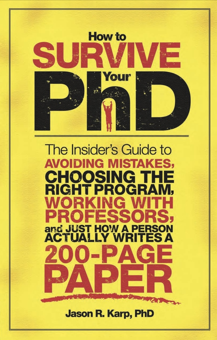 How To Survive Your PhD: The Insider's Guide To Avoiding Mistakes, Choosing The Right Program, Working With Professors, And Just How A Person Actually Writes A 200-Page Paper (Karp, 2009)