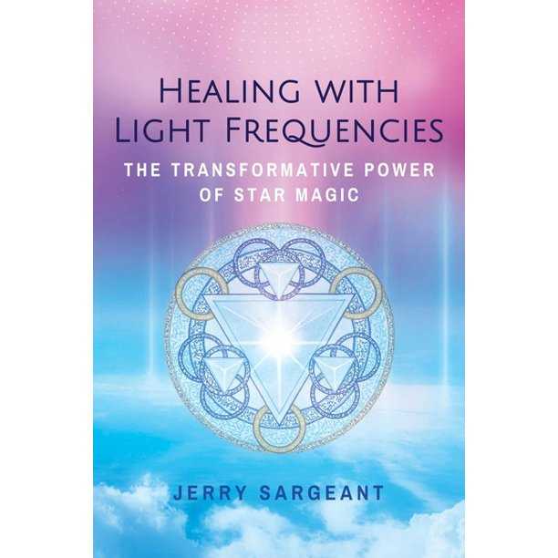 Healing With Light Frequencies: The Transformative Power Of Star Magic, 2nd Edition By Jerry Sargeant