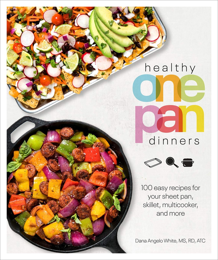 Healthy One Pan Dinners: 100 Easy Recipes For Your Sheet Pan, Skillet, Multicooker And More By Dana Angelo White, MS, RD, ATC