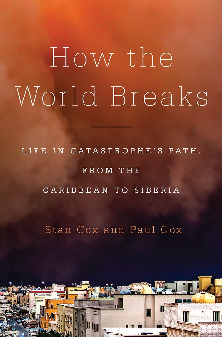 How The World Breaks: Life In Catastrophe's Path, From The Caribbean To Siberia By Stan Cox, Paul Cox
