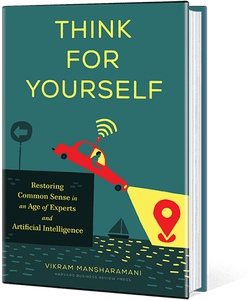Think For Yourself: Restoring Common Sense In An Age Of Experts And Artificial Intelligence By Vikram Mansharamani