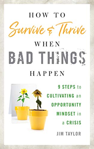 How To Survive And Thrive When Bad Things Happen: 9 Steps To Cultivating An Opportunity Mindset In A Crisis By Jim Taylor